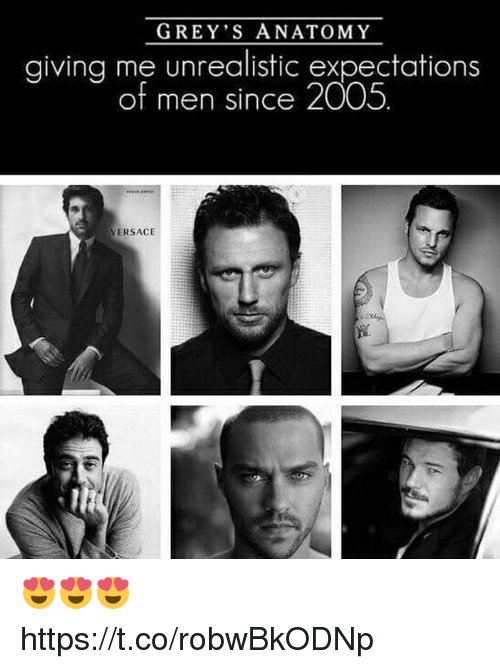 Memes, Versace, and Grey: GREY S ANATOMY  giving me unrealistic expectations  of men since 2005.  VERSACE 😍😍😍 https://t.co/robwBkODNp