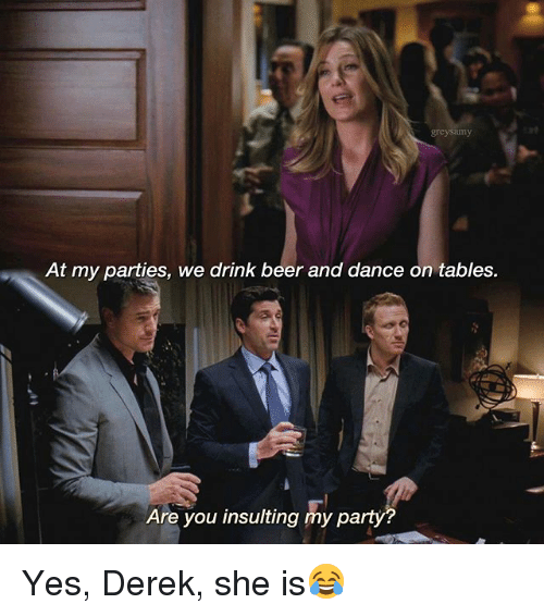 drinking beers: grey Samy  At my parties, we drink beer and dance on tables.  Are you insulting my party Yes, Derek, she is😂