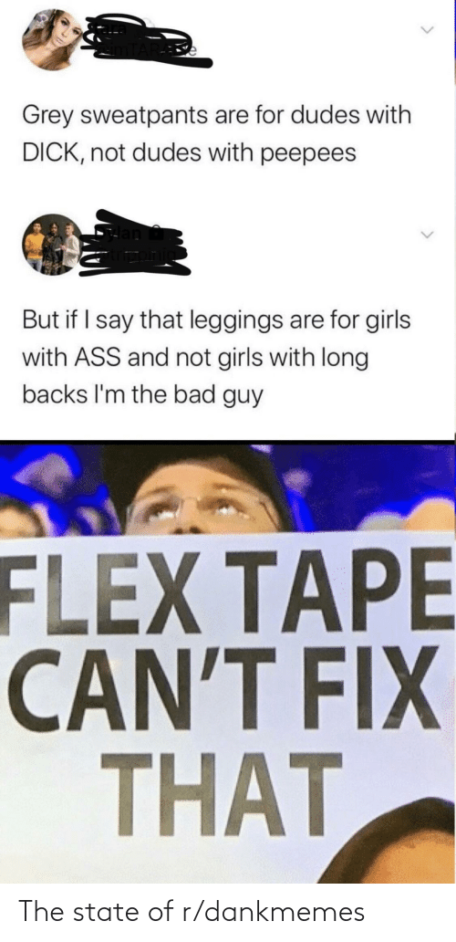 Grey Sweatpants: Grey sweatpants are for dudes with  DICK, not dudes with peepees  But if I say that leggings are for girls  with ASS and not girls with long  backs l'm the bad guy  Cwfriaele  FLEX TAPE  CAN'T FIX  THAT  <> The state of r/dankmemes