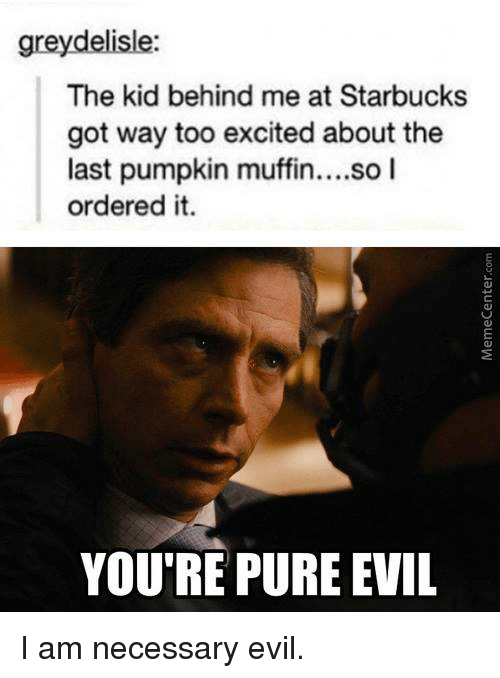 Pure Evilness: greydelisle:  The kid behind me at Starbucks  got way too excited about the  last pumpkin muffin  so I  ordered it  YOU'RE PURE EVIL I am necessary evil.