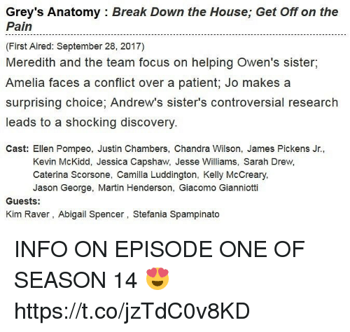 Casted: Grey's Anatomy : Break Down the House; Get Off on the  Pain  (First Aired: September 28, 2017)  Meredith and the team focus on helping Owen's sister,  Amelia faces a conflict over a patient; Jo makes a  surprising choice, Andrew's sister's controversial research  leads to a shocking discovery  Cast: Ellen Pompeo, Justin Chambers, Chandra Wilson, James Pickens Jr.,  Kevin McKidd, Jessica Capshaw, Jesse Williams, Sarah Drew,  Caterina Scorsone, Camilla Luddington, Kelly McCreary  Jason George, Martin Henderson, Giacomo Gianniotti  Guests:  Kim Raver, Abigail Spencer, Stefania Spampinato INFO ON EPISODE ONE OF SEASON 14 😍 https://t.co/jzTdC0v8KD