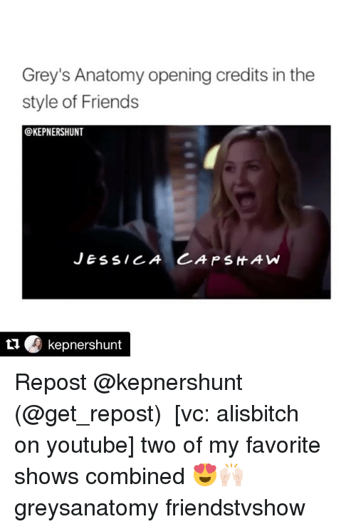 Opening Credits: Grey's Anatomy opening credits in the  style of Friends  @KEPNERSHUNT  JESS CA CA P SHAW  kepnershunt Repost @kepnershunt (@get_repost) ・・・ [vc: alisbitch on youtube] two of my favorite shows combined 😍🙌🏻 greysanatomy friendstvshow