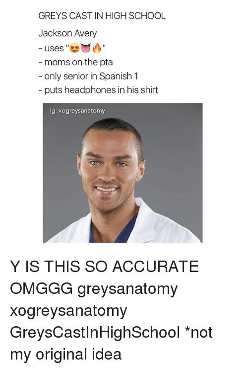 Memes, Moms, and School: GREYS CAST IN HIGH SCHOOL  Jackson Avery  uses  II  moms on the pta  only senior in Spanish 1  puts headphones in his shirt  ig: xogreys anatomy Y IS THIS SO ACCURATE OMGGG greysanatomy xogreysanatomy GreysCastInHighSchool *not my original idea