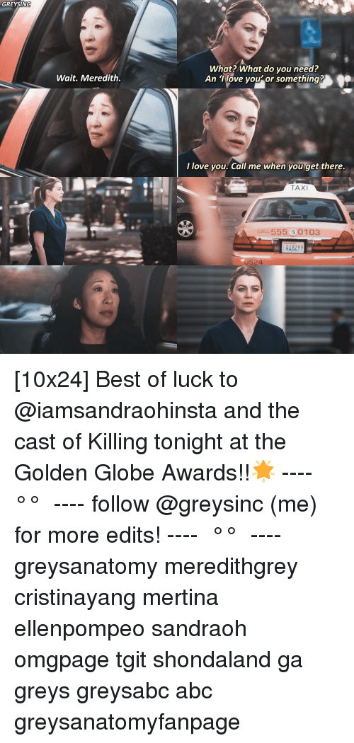 Best Of Luck: GREYSIN  What? What do you need?  An Tlove you'or something?  Wait. Meredith.  I love you. Call me when you get there.  TAXI  CALL 555 0103  018299  U524 [10x24] Best of luck to @iamsandraohinsta and the cast of Killing tonight at the Golden Globe Awards!!🌟 ---- ≪ °✾° ≫ ---- follow @greysinc (me) for more edits! ---- ≪ °✾° ≫ ---- greysanatomy meredithgrey cristinayang mertina ellenpompeo sandraoh omgpage tgit shondaland ga greys greysabc abc greysanatomyfanpage