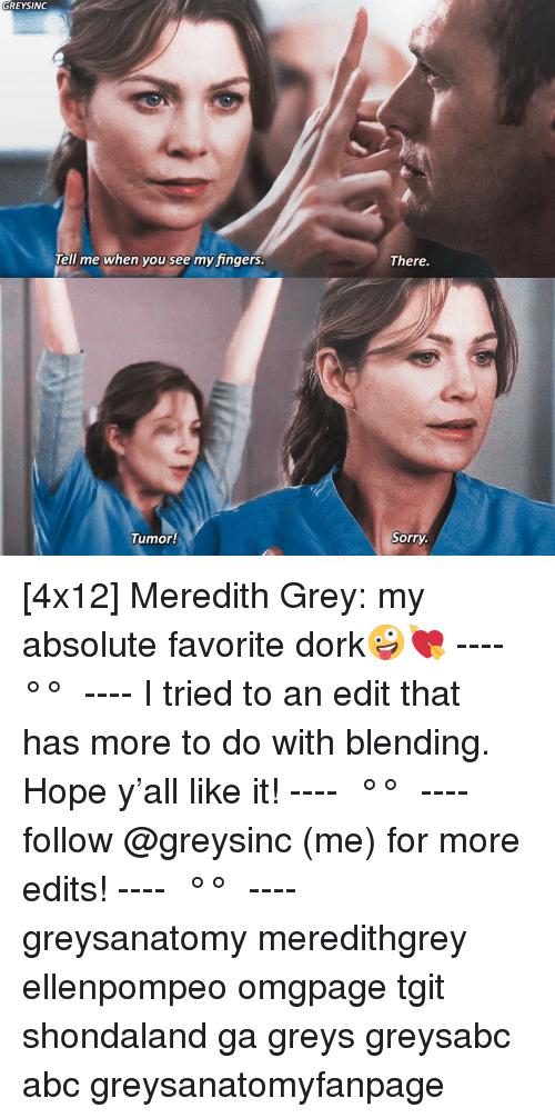 greys: GREYSINGc  There.  Tell me when you see my fingers  Tumor!  Sorry [4x12] Meredith Grey: my absolute favorite dork🤪💘 ---- ≪ °✾° ≫ ---- I tried to an edit that has more to do with blending. Hope y'all like it! ---- ≪ °✾° ≫ ---- follow @greysinc (me) for more edits! ---- ≪ °✾° ≫ ---- greysanatomy meredithgrey ellenpompeo omgpage tgit shondaland ga greys greysabc abc greysanatomyfanpage
