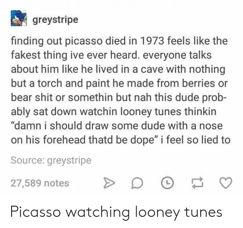 "Looney Tunes: greystripe  finding out picasso died in 1973 feels like the  fakest thing ive ever heard. everyone talks  about him like he lived in a cave with nothing  but a torch and paint he made from berries or  bear shit or somethin but nah this dude prob-  ably sat down watchin looney tunes thinkin  ""damn i should draw some dude with a nose  on his forehead thatd be dope"" i feel so lied to  Source: greystripe  27,589 notes DF O Picasso watching looney tunes"
