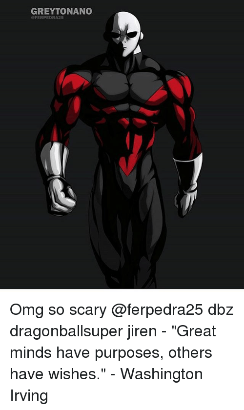 "Memes, Omg, and 🤖: GREYTONANO  @FERPEDRA25 Omg so scary @ferpedra25 dbz dragonballsuper jiren - ""Great minds have purposes, others have wishes."" - Washington Irving"