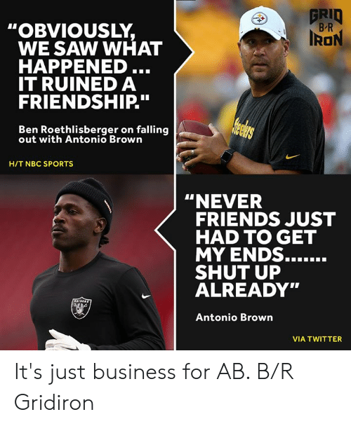"""Ben Roethlisberger: GRID  B R  """"OBVIOUSLY,  WE SAW WHAT  HAPPENED ...  IT RUINED A  FRIENDSHIP."""".  IRON  Helers  Ben Roethlisberger on falling  out with Antonio Brown  H/T NBC SPORTS  """"NEVER  FRIENDS JUST  HAD TO GET  MY ENDS......  SHUT UP  ALREADY""""  CAIDERS  Antonio Brown  VIA TWITTER It's just business for AB. B/R Gridiron"""