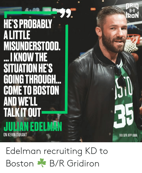 Julian Edelman: GRID  BR  99.  HE'S PROBABLY  A LITTLE  MISUNDERSTOOD.  I KNOW THE  SITUATION HE'S  GOING THROUGH..  COME TO BOSTON  AND WE'LL  TALKIT OUT  IRON  35  JULIAN EDELMAN  ON KEVIN DURANT  VIA B/R APP AMA Edelman recruiting KD to Boston ☘️ B/R Gridiron