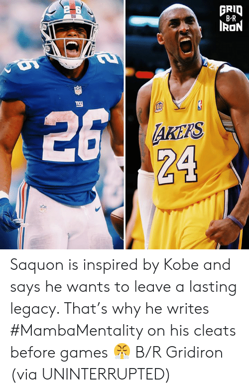 Legacy: GRID  BR  RON  NFL  26  ny  60  AKEPS  24  NFL Saquon is inspired by Kobe and says he wants to leave a lasting legacy. That's why he writes #MambaMentality on his cleats before games 😤 B/R Gridiron  (via UNINTERRUPTED)