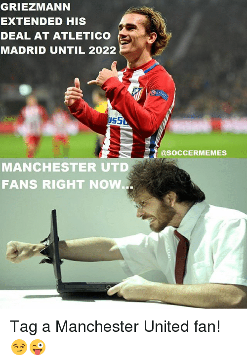 Soccermemes: GRIEZMANN  EXTENDED HIS  DEAL AT ATLETICO  MADRID UNTIL 2022  US5  MANCHESTER UTD  FANS RIGHT NOW...  RE  @SOCCERMEMES Tag a Manchester United fan! 😏😜