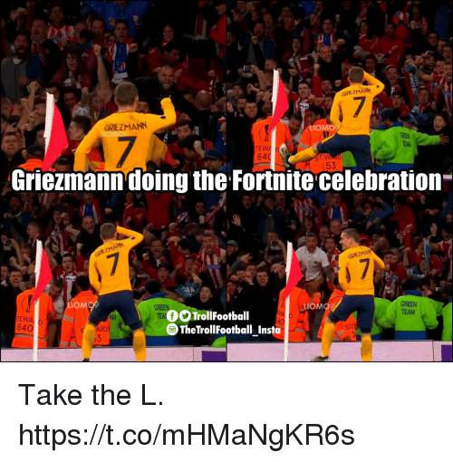 tew: GRIEZMANN  GRIEZMANN  LIOMO9  LIOMO  TEWA  64  153  Griezmann doing the Fortnite celebration  Plu  MO  TEW  64  OOTrollFootball  GREEN  TEAM  TheTrollFootball Insta  ARD Take the L. https://t.co/mHMaNgKR6s