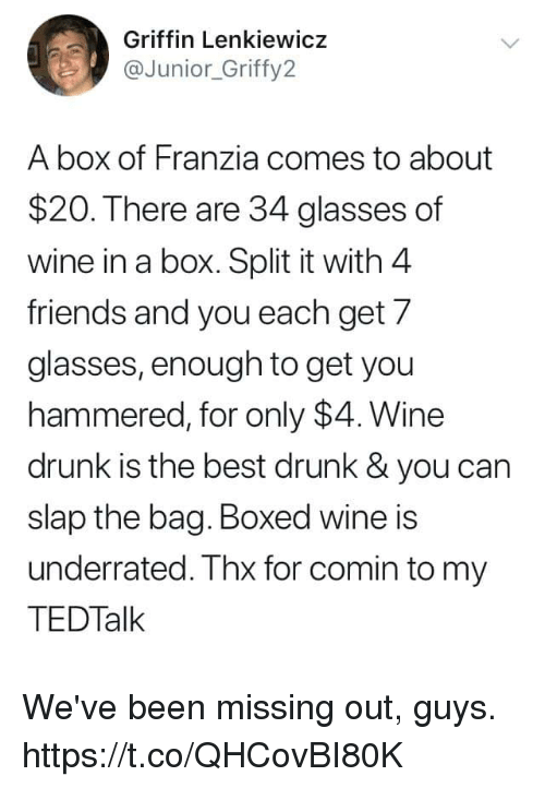 wine drunk: Griffin Lenkiewicz  aJunior_Griffy2  A box of Franzia comes to about  $20. There are 34 glasses of  wine in a box. Split it with 4  friends and you each get 7  glasses, enough to get you  hammered, for only $4. Wine  drunk is the best drunk& you can  slap the bag. Boxed wine is  underrated. Thx for comin to my  TEDTalk We've been missing out, guys. https://t.co/QHCovBI80K