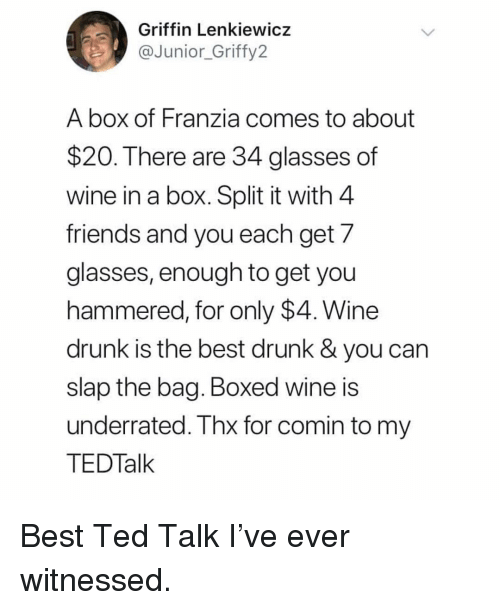 wine drunk: Griffin Lenkiewicz  @fy2  Junior Grif  A box of Franzia comes to about  $20. There are 34 glasses of  wine in a box. Split it with 4  friends and you each get 7  glasses, enough to get you  hammered, for only $4. Wine  drunk is the best drunk & you can  slap the bag. Boxed wine is  underrated. Thx for comin to my  TEDTalk Best Ted Talk I've ever witnessed.
