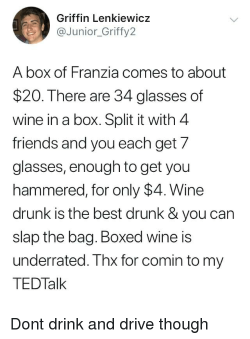 Drink And Drive: Griffin Lenkiewicz  @Junior_Griffy2  A box of Franzia comes to about  $20. There are 34 glasses of  wine in a box. Split it with 4  friends and you each get 7  glasses, enough to get you  hammered, for only $4. Wine  drunk is the best drunk & you can  slap the bag. Boxed wine is  underrated. Thx for comin to my  TEDTalk Dont drink and drive though
