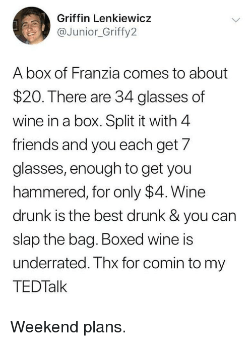 wine drunk: Griffin Lenkiewicz  @Junior_Griffy2  A box of Franzia comes to about  $20. There are 34 glasses of  wine in a box. Split it with 4  friends and you each get/  glasses, enough to get you  hammered, for only $4. Wine  drunk is the best drunk & you can  slap the bag. Boxed wine is  underrated. Thx for comin to my  TEDTalk Weekend plans.