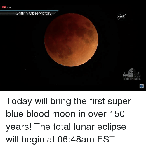 blue blood: Griffith Observatory  GRIFFITH OBSERVATORY Today will bring the first super blue blood moon in over 150 years! The total lunar eclipse will begin at 06:48am EST