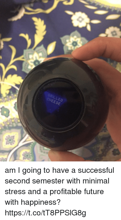 Future, Girl Memes, and Happiness: GRILLED  CHEESE am I going to have a successful second semester with minimal stress and a profitable future with happiness? https://t.co/tT8PPSlG8g