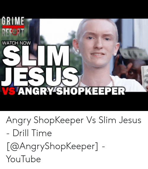 Drill Time: GRIME  REP  WATCH NOW  SLIM  JESUS  S ANGRY'SHOPKEEPER Angry ShopKeeper Vs Slim Jesus - Drill Time [@AngryShopKeeper] - YouTube