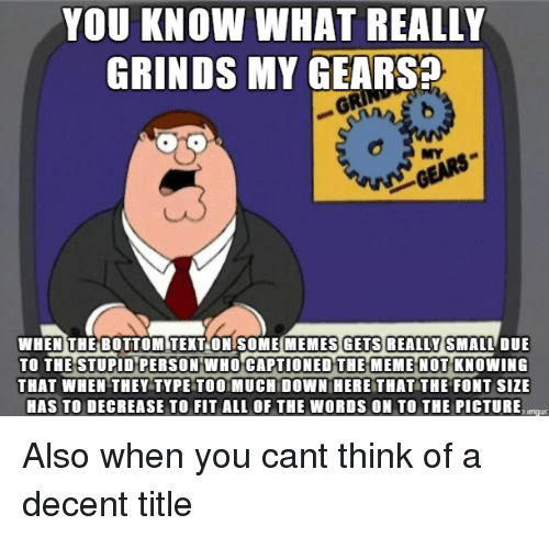 Captioned: GRINDS MY GEARS  MY  GEARS  WHEN THEİBOTTOMITEKTONISOMEMEMES GETS REALLY SMALLDUE  TO THE STUPID PERSON WHO CAPTIONED THE MEME NOT KNOWING  THAT WHEN THEY TYPE TOO MUCH DOWN HERE THAT THE FONT SIzE  HAS TO DECREASE TO FIT ALL OF THE WORDS ON TO THE PICTURE  imaur Also when you cant think of a decent title