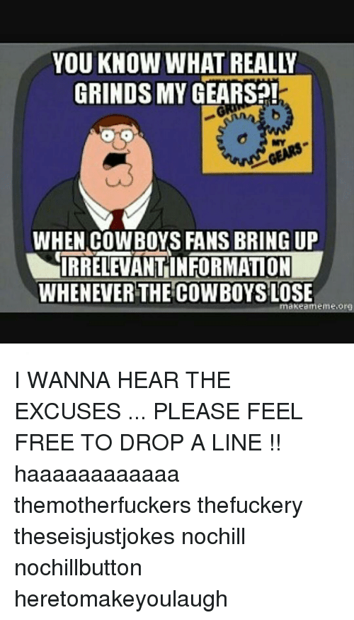 Cowboys Losing: GRINDS MY GEARS  WHEN COWBOYS FANS BRING UP  IRRELETANTINFORMATON  WHENEVER THE COWBOYS  LOSE  ma Kea meme Org I WANNA HEAR THE EXCUSES ... PLEASE FEEL FREE TO DROP A LINE !! haaaaaaaaaaaa themotherfuckers thefuckery theseisjustjokes nochill nochillbutton heretomakeyoulaugh