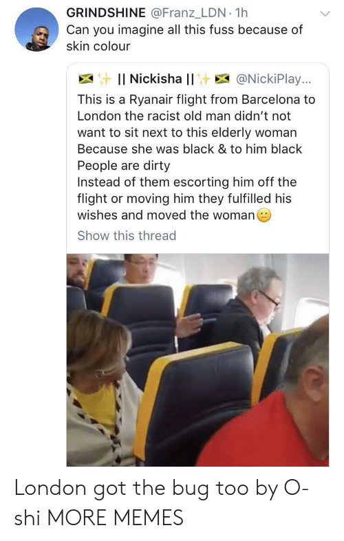 Colourized: GRINDSHINE @Franz_LDN 1h  Can you imagine all this fuss because of  skin colour  : Il Nickisha l! E @NickiPlay..,  This is a Ryanair flight from Barcelona to  London the racist old man didn't not  want to sit next to this elderly woman  Because she was black & to him black  People are dirty  Instead of them escorting him off the  flight or moving him they fulfilled his  wishes and moved the woman  Show this thread London got the bug too by O-shi MORE MEMES