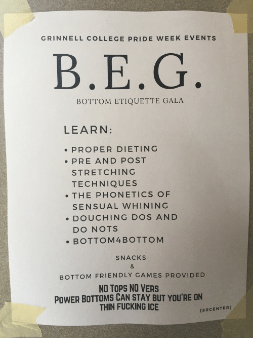 Vers: GRINNELL COLLEGE PRIDE WEEK EVENTS  B.E.G  BOTTOM ETIQUETTE GALA  LEARN:  PROPER DIETING  PRE AND POST  STRETCHING  TECHNIQUES  . THE PHONETICS OF  SENSUAL WHINING  DOUCHING DOS AND  DO NOTS  .BOTTOM4BOTTOM  SNACKS  BOTTOM FRIENDLY GAMES PROVIDED  NO TOPS NO VERS  POWER BOTTOMS CAN STAY BUT YOU'RE ON  THIN FUCKING ICE  [SRCENTER]