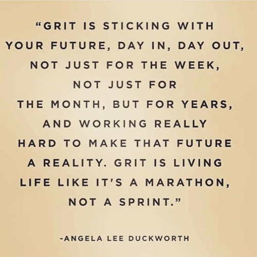 "marathon: ""GRIT IS STICKING WITH  YOUR FUTURE, DAY IN, DAY OUT,  NOT JUST FOR THE WEEK,  NOT JUST FOR  THE MONTH, BUT FOR YEARS,  AND WORKING RE ALLY  HARD TO MAKE THAT FUTURE  A REALITY. GRIT IS LIVING  LIFE LIKE IT'S A MARATHON,  NOT A SPRINT.""  -ANGELA LEE DUCKWORTH"
