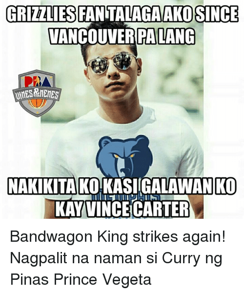Memes, Vancouver, and 🤖: GRIZZLIES FAN TALAGAAKOSINCE  VANCOUVER PALANG  NAKKITAKO KASIGALAWAN KO  KAY VINCE CARTER Bandwagon King strikes again! Nagpalit na naman si Curry ng Pinas  Prince Vegeta