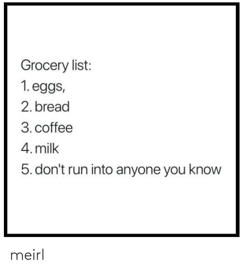 Grocery: Grocery list:  1. eggs,  2. bread  3. coffee  4. milk  5. don't run into anyone you know meirl