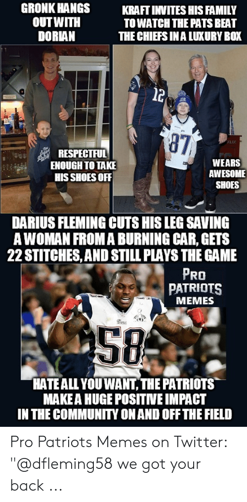 "Pats Memes: GRONK HANGS  OUTWITH  DORIAN  KRAFTINVITES HIS FAMILY  TOWATCH THE PATS BEAT  THE CHIEFS INA LUXURY BOX  l2  87  RESPECTFUL  ENOUGH TO TAKE  HIS SHOES OFF  WEARS  AWESOME  SHOES  DARIUS FLEMING CUTS HIS LEG SAVING  A WOMAN FROMA BURNING CAR, GETS  22 STITCHES, AND STILL PLAYS THE GAME  PRO  PATRIOTS  MEMES  58  HATEALL YOU WANT, THE PATRIOTS  MAKE A HUGE POSITNE IMPACT  IN THE COMMUNITY ONAND OFF THE FIELD Pro Patriots Memes on Twitter: ""@dfleming58 we got your back ..."
