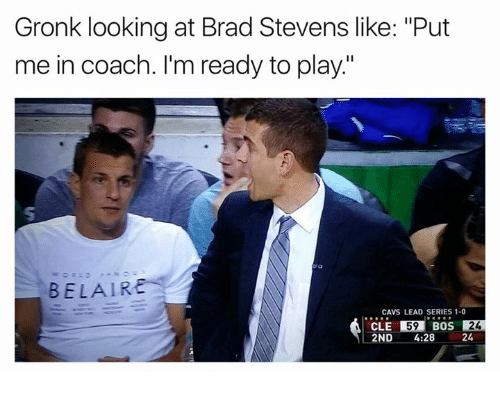 "Cavs, Coach, and Looking: Gronk looking at Brad Stevens like: ""Put  me in coach. I'm ready to play.""  BELAIR  CAVS LEAD SERIES 1-0  CLE 59  BOS  24  2ND  4:28  24"