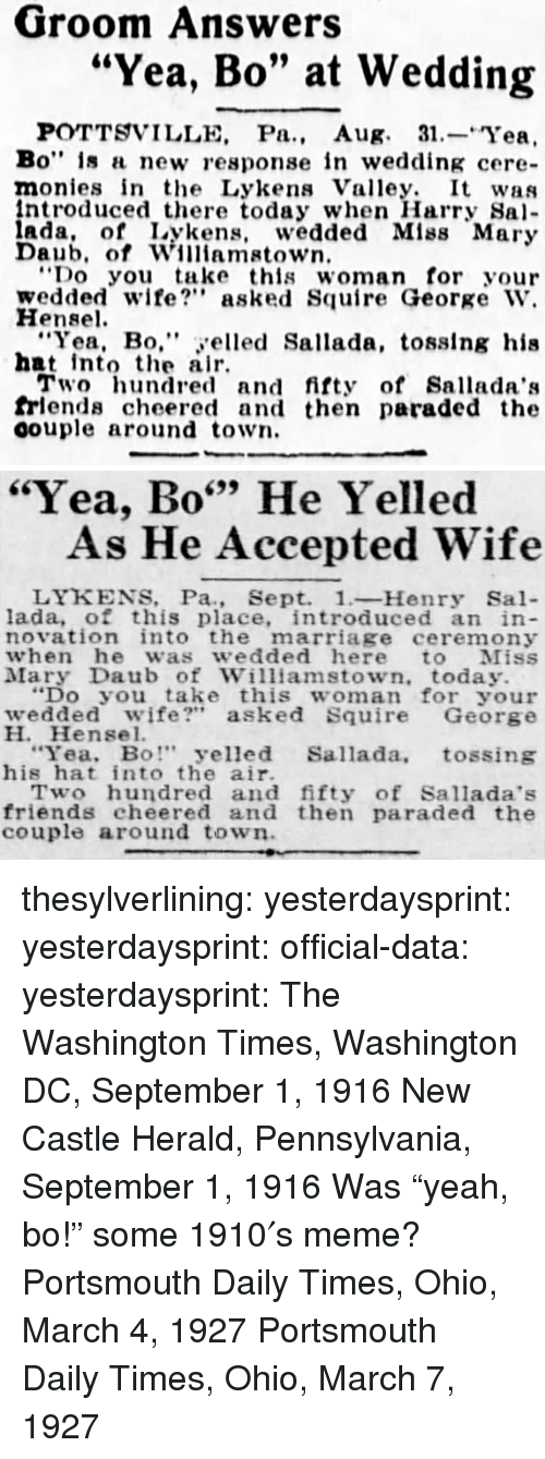 """herald: Groom Answers  """"Yea, Bo"""" at Wedding  POTTSVILLE, Pa., Aug. 31.-Yea,  Bo"""" is a new response in wedding cere-  monies in the Lykens Valley. It was  ntroduced there today when Harry Sa  ada, of Lykens, wedded Mlss Mary  Daub, of Williamstown  Do you take this woman for your  wedded wife? asked Squire George W.  Hensel  """"Yea, Bo,"""" yelled Sallada, tosslng his  hat intote air  Two hundred and fifty of Sallada':s  frlends cheered and then paraded the  oouple around town.   """"Yea, Bo"""" He Yelled  699  As He Accepted Wife  LYKENS, Pa., Sept. 1-Henry Sal-  lada, of this place, introduced an in  novation into the marriage ceremony  when he was wedded here to Miss  Mary Daub of Williamstown, today.  """"Do you take this woman for your  wedded wife?"""" asked Squire George  H. Hensel.  Yea, Bo"""" yelled Sallada, tossing  his hat into the air.  Two hundred and fifty of Sallada's  friends cheered and then paraded the  couple around town thesylverlining: yesterdaysprint:   yesterdaysprint:  official-data:  yesterdaysprint:  The Washington Times, Washington DC, September 1, 1916 New Castle Herald, Pennsylvania, September 1, 1916 Was""""yeah, bo!"""" some 1910′s meme?   Portsmouth Daily Times, Ohio, March 4, 1927    Portsmouth Daily Times, Ohio, March 7, 1927"""
