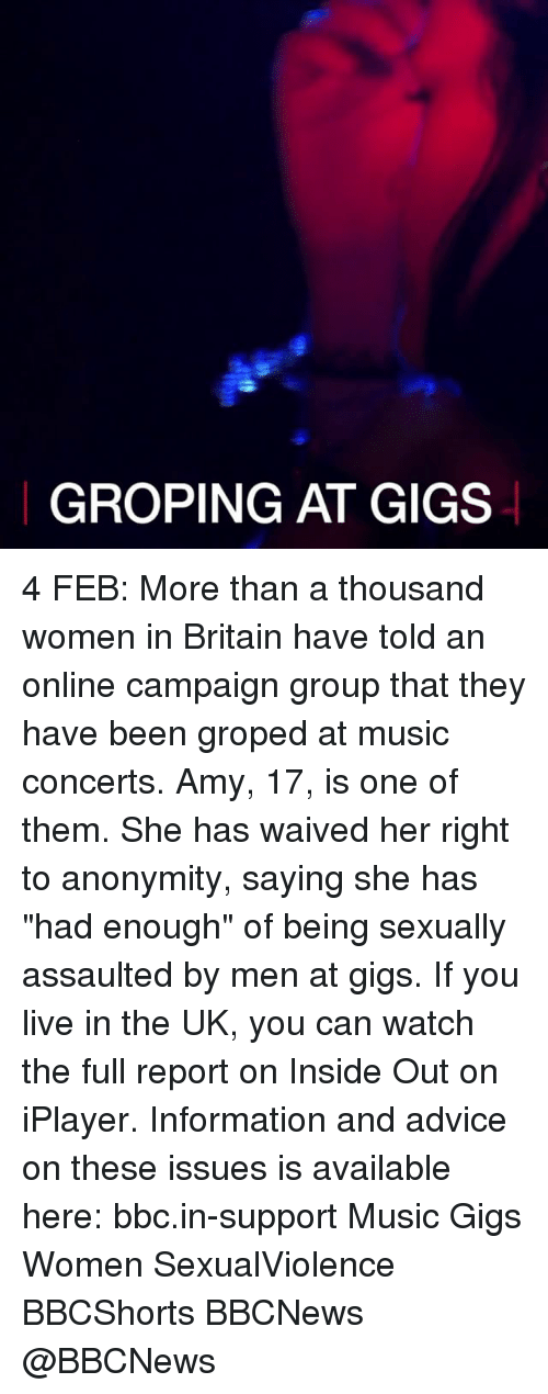 """groped: GROPING AT GIGS 4 FEB: More than a thousand women in Britain have told an online campaign group that they have been groped at music concerts. Amy, 17, is one of them. She has waived her right to anonymity, saying she has """"had enough"""" of being sexually assaulted by men at gigs. If you live in the UK, you can watch the full report on Inside Out on iPlayer. Information and advice on these issues is available here: bbc.in-support Music Gigs Women SexualViolence BBCShorts BBCNews @BBCNews"""
