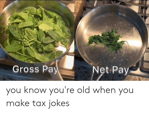 Youre Old: Gross Pay you know you're old when you make tax jokes