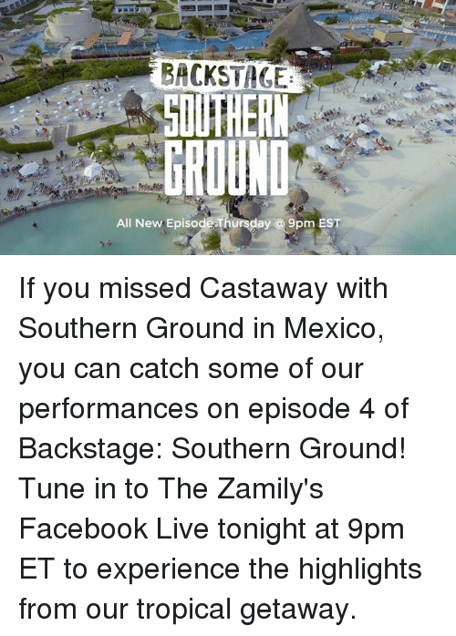 castaway: GROUND  ay a 9pm EST  All New Episode If you missed Castaway with Southern Ground in Mexico, you can catch some of our performances on episode 4 of Backstage: Southern Ground! Tune in to The Zamily's Facebook Live tonight at 9pm ET to experience the highlights from our tropical getaway.