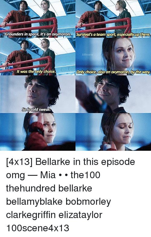 Oxymoron: Grounders in space, it's an oxymoron, Survival's a team sport, especialy up there.  only choice also an oxymoron by the way.  It was theonly choice.  Sols cold sweat. [4x13] Bellarke in this episode omg — Mia • • the100 thehundred bellarke bellamyblake bobmorley clarkegriffin elizataylor 100scene4x13
