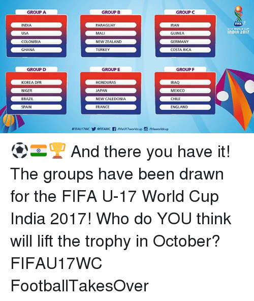Turkeyism: GROUP A  GROUP B  GROUPC  FIFA  U-17 WORLD CUP  INDIA 2017  INDIA  USA  COLOMBIA  GHANA  PARAGUAY  MALI  NEW ZEALAND  TURKEY  RAN  GUINEA  GERMANY  COSTA RICA  GROUP D  GROUP E  GROUP F  KOREA DPR  NIGER  BRAZIL  SPAIN  HONDURAS  APAN  NEW CALEDONIA  FRANCE  IRAQ  MEXICO  CHILE  ENGLAND ⚽️🇮🇳🏆 And there you have it! The groups have been drawn for the FIFA U-17 World Cup India 2017! Who do YOU think will lift the trophy in October? FIFAU17WC FootballTakesOver