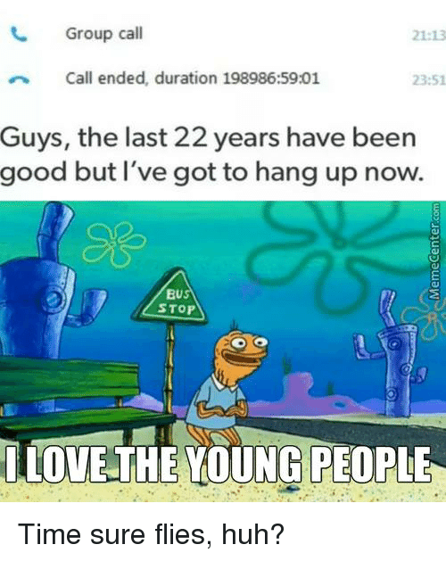 Huh, Love, and Memes: Group call  21:13  Call ended, duration 198986:59:01  23:51  Guys, the last 22 years have been  good but I've got to hang up now.  BU  STOP  LOVE THE YOUNG PEOPLE Time sure flies, huh?
