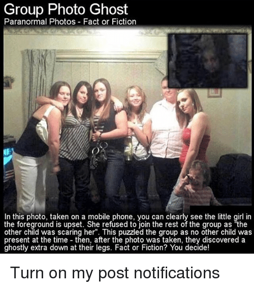 "Memes, Phone, and Taken: Group Photo Ghost  Paranormal Photos Fact or Fiction  In this photo, taken on a mobile phone, you can clearly see the little girl in  the foreground is upset. She refused to ioin the rest of the group as ""the  other child was scaring her"". This puzzled the group as no other child was  present at the time then, after the photo was taken, they discovered a  ghostly extra down at their legs. Fact or Fiction? You decide! Turn on my post notifications"