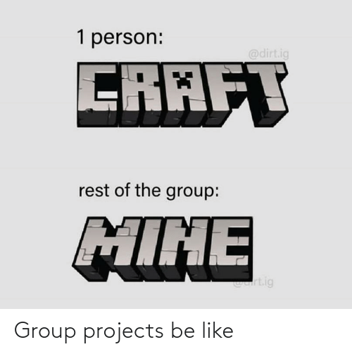 Group Projects: Group projects be like