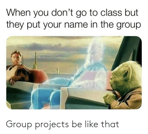 Group Projects: Group projects be like that