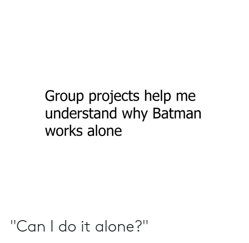 "Group Projects: Group projects help me  understand why Batman  works alone ""Can I do it alone?"""
