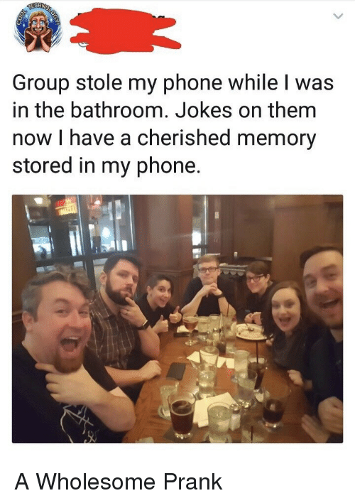 Stole My Phone: Group stole my phone while I was  in the bathroom. Jokes on them  now I have a cherished memory  stored in my phone. <p>A Wholesome Prank</p>