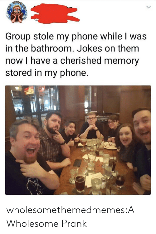 Stole My Phone: Group stole my phone while I was  in the bathroom. Jokes on them  now I have a cherished memory  stored in my phone. wholesomethemedmemes:A Wholesome Prank
