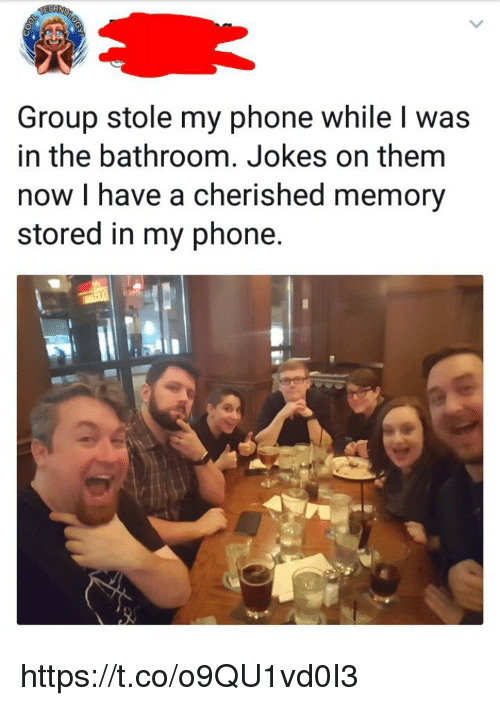 Stole My Phone: Group stole my phone while l was  in the bathroom. Jokes on them  now I have a cherished memory  stored in my phone https://t.co/o9QU1vd0I3