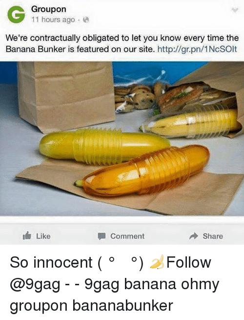 9gag, Memes, and Banana: Groupon  11 hours ago .  We're contractually obligated to let you know every time the  Banana Bunker is featured on our site. http://gr.pn/1NcSOlt  Like  Comment  Share So innocent ( ͡° ͜ʖ ͡°) 🍌Follow @9gag - - 9gag banana ohmy groupon bananabunker