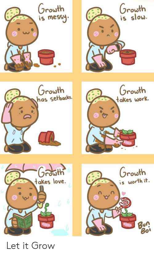 bun: Grouth  is messy  Growth  is slow  Growth  has setbacks.  Growth  takes work.  Groath  Growth  takes love.  is worth it  PLANTS  DND  Bun  Boi Let it Grow