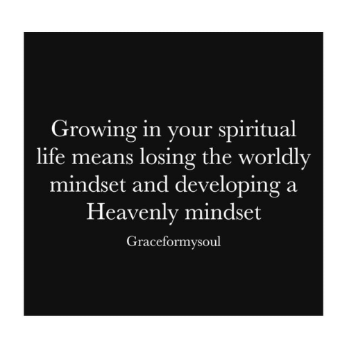 heavenly: Growing in your spiritual  life means losing the worldly  mindset and developing a  Heavenly mindset  Graceformysoul