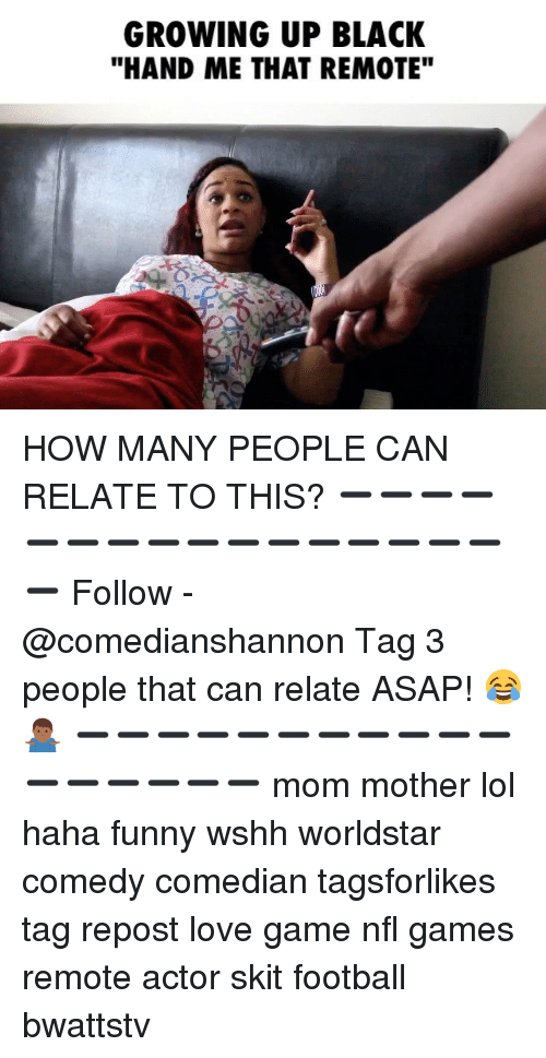 "Football, Funny, and Growing Up: GROWING UP BLACK  ""HAND ME THAT REMOTE"" HOW MANY PEOPLE CAN RELATE TO THIS? ➖➖➖➖➖➖➖➖➖➖➖➖➖➖➖➖➖ Follow - @comedianshannon Tag 3 people that can relate ASAP! 😂🤷🏾‍♂️ ➖➖➖➖➖➖➖➖➖➖➖➖➖➖➖➖➖ mom mother lol haha funny wshh worldstar comedy comedian tagsforlikes tag repost love game nfl games remote actor skit football bwattstv"